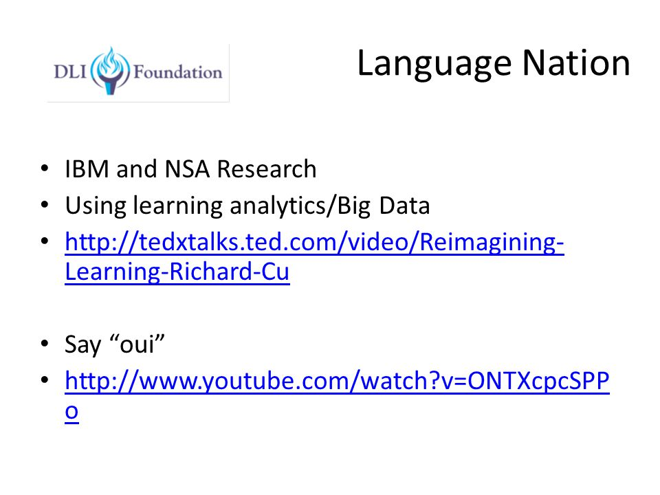 Language Nation IBM and NSA Research Using learning analytics/Big Data http://tedxtalks.ted.com/video/Reimagining- Learning-Richard-Cu http://tedxtalks.ted.com/video/Reimagining- Learning-Richard-Cu Say oui http://www.youtube.com/watch v=ONTXcpcSPP o http://www.youtube.com/watch v=ONTXcpcSPP o