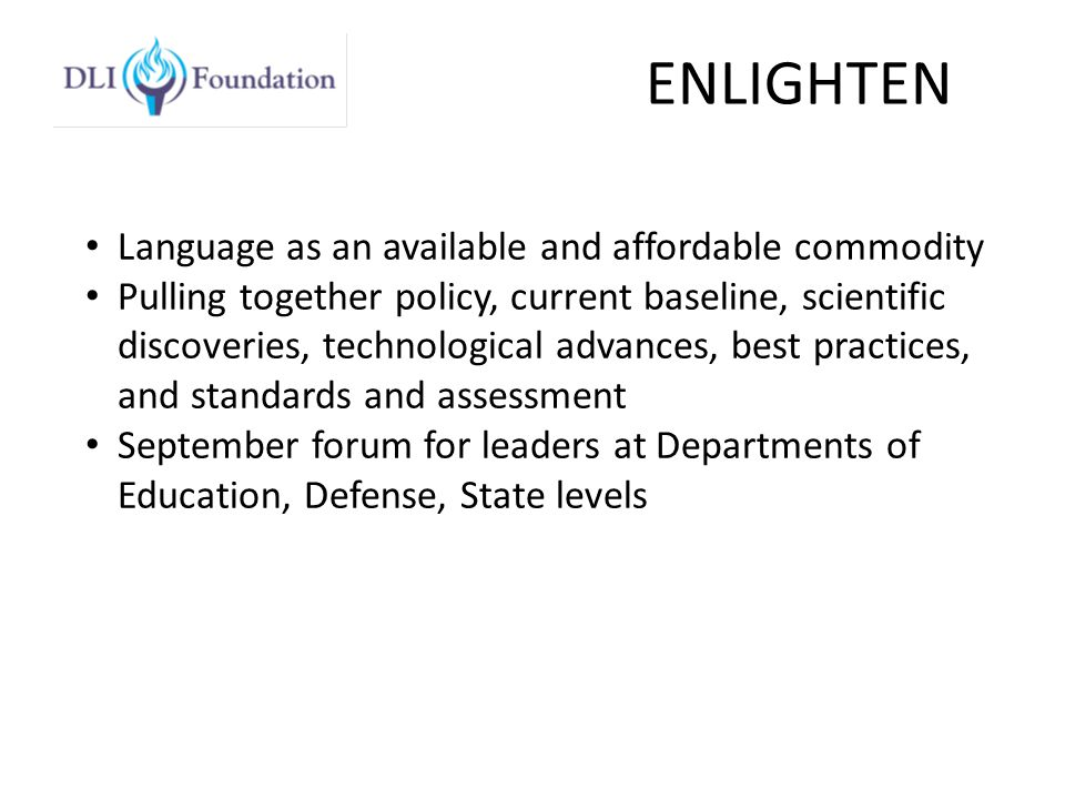 ENLIGHTEN Language as an available and affordable commodity Pulling together policy, current baseline, scientific discoveries, technological advances, best practices, and standards and assessment September forum for leaders at Departments of Education, Defense, State levels