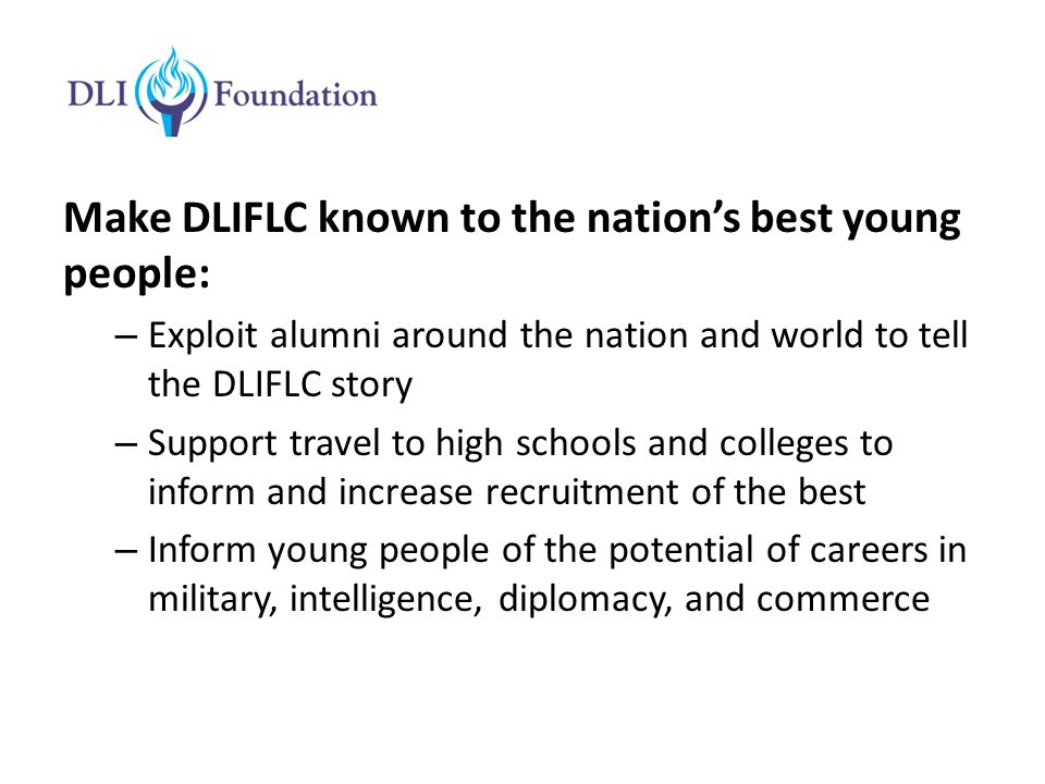 Make DLIFLC known to the nation's best young people: – Exploit alumni around the nation and world to tell the DLIFLC story – Support travel to high schools and colleges to inform and increase recruitment of the best – Inform young people of the potential of careers in military, intelligence, diplomacy, and commerce