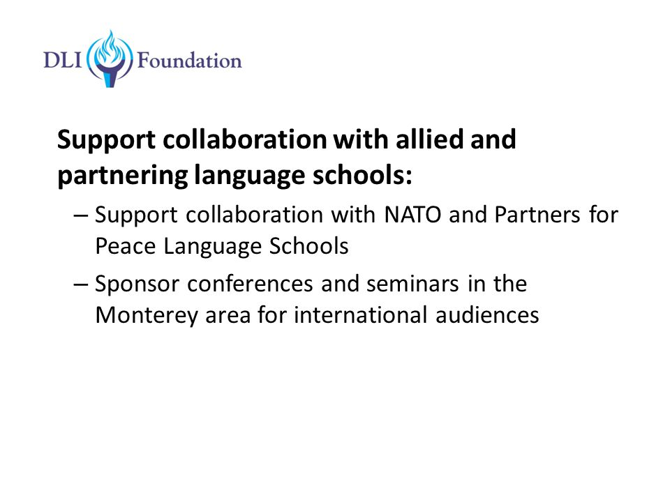 Support collaboration with allied and partnering language schools: – Support collaboration with NATO and Partners for Peace Language Schools – Sponsor conferences and seminars in the Monterey area for international audiences