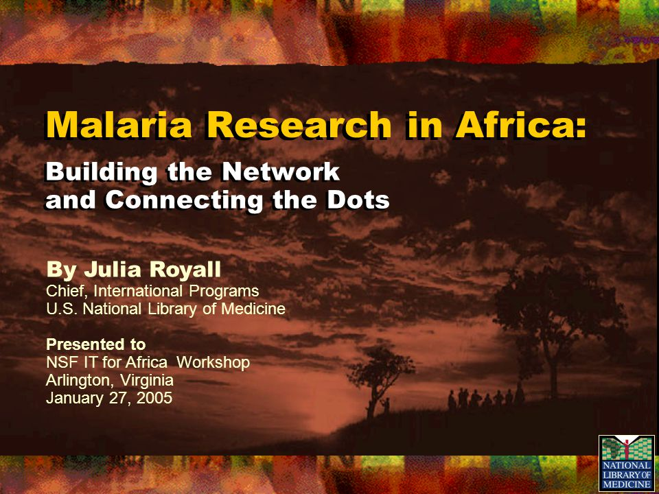 Malaria Research in Africa: Building the Network and Connecting the Dots By Julia Royall Chief, International Programs U.S. National Library of Medici
