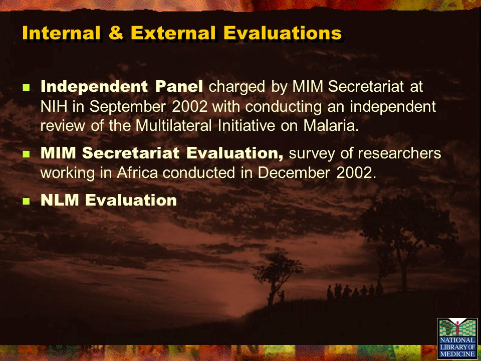 Internal & External Evaluations Independent Panel charged by MIM Secretariat at NIH in September 2002 with conducting an independent review of the Multilateral Initiative on Malaria.