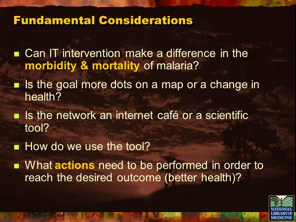Fundamental Considerations Can IT intervention make a difference in the morbidity & mortality of malaria.