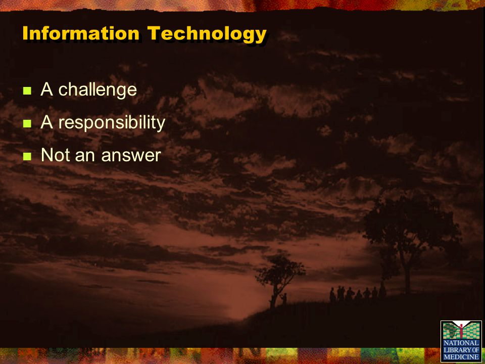 Information Technology A challenge A responsibility Not an answer