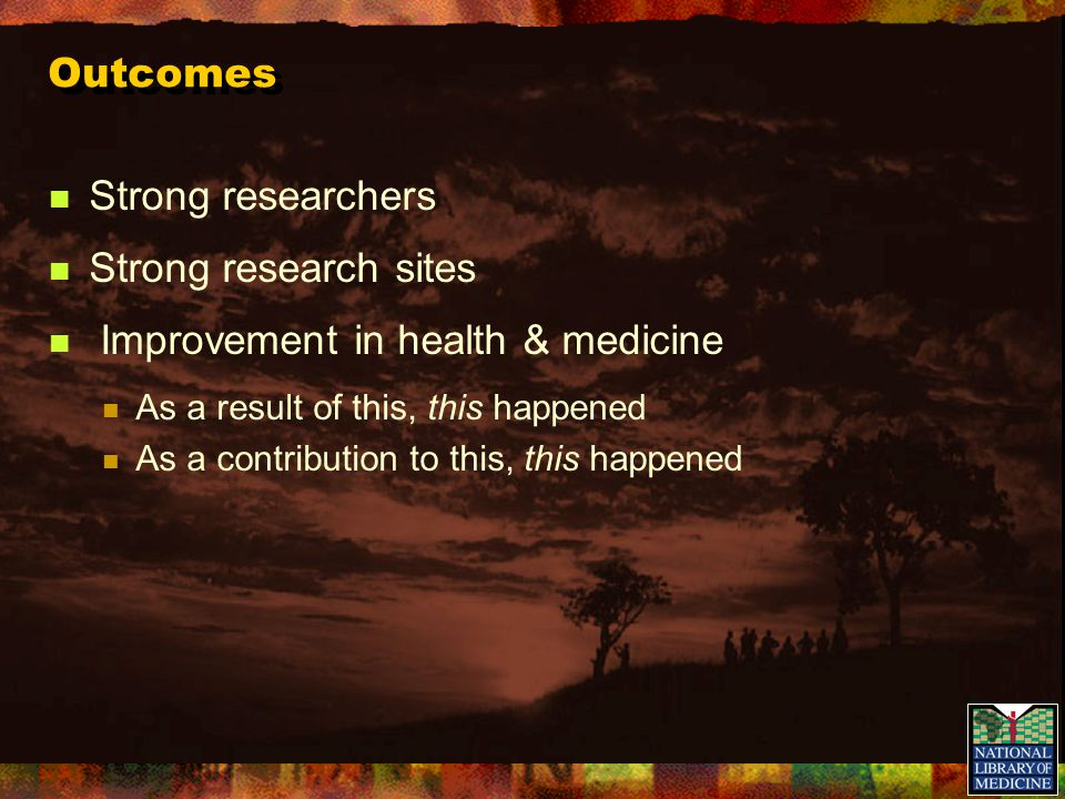 Outcomes Strong researchers Strong research sites Improvement in health & medicine As a result of this, this happened As a contribution to this, this