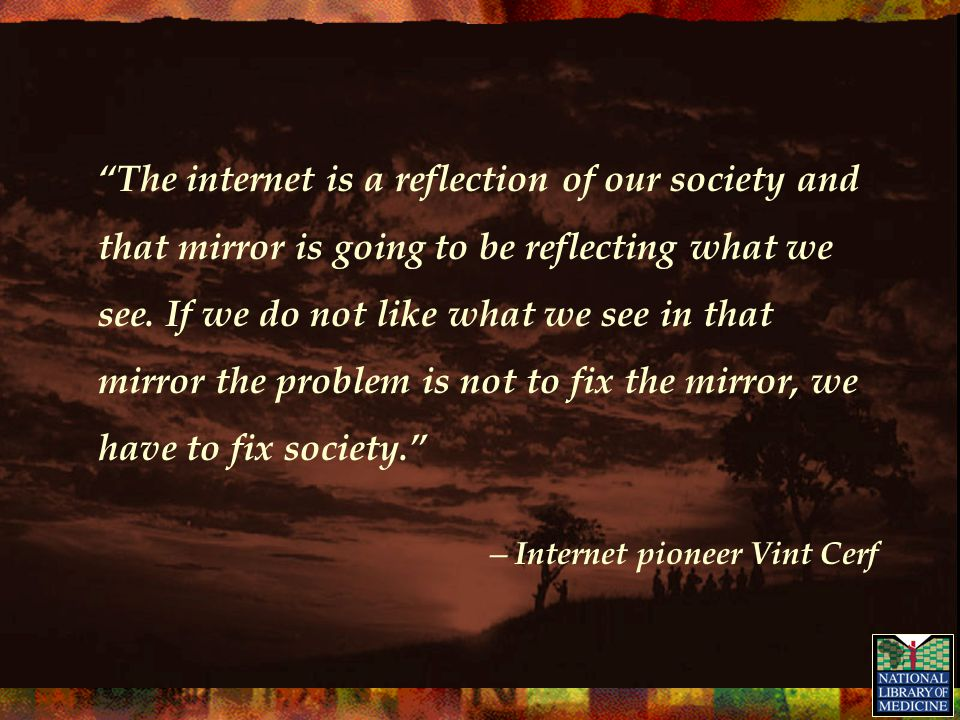 """""""The internet is a reflection of our society and that mirror is going to be reflecting what we see. If we do not like what we see in that mirror the p"""