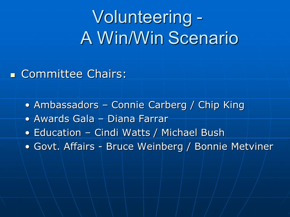 Volunteering - A Win/Win Scenario Volunteering - A Win/Win Scenario Committee Chairs: Committee Chairs: Ambassadors – Connie Carberg / Chip KingAmbassadors – Connie Carberg / Chip King Awards Gala – Diana FarrarAwards Gala – Diana Farrar Education – Cindi Watts / Michael BushEducation – Cindi Watts / Michael Bush Govt.
