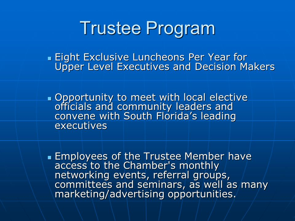Trustee Program Eight Exclusive Luncheons Per Year for Upper Level Executives and Decision Makers Eight Exclusive Luncheons Per Year for Upper Level Executives and Decision Makers Opportunity to meet with local elective officials and community leaders and convene with South Florida's leading executives Opportunity to meet with local elective officials and community leaders and convene with South Florida's leading executives Employees of the Trustee Member have access to the Chamber s monthly networking events, referral groups, committees and seminars, as well as many marketing/advertising opportunities.