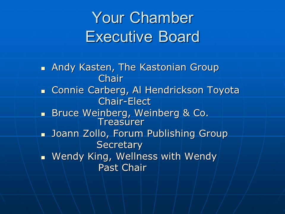 Your Chamber Executive Board Andy Kasten, The Kastonian Group Andy Kasten, The Kastonian Group Chair Chair Connie Carberg, Al Hendrickson Toyota Connie Carberg, Al Hendrickson Toyota Chair-Elect Chair-Elect Bruce Weinberg, Weinberg & Co.