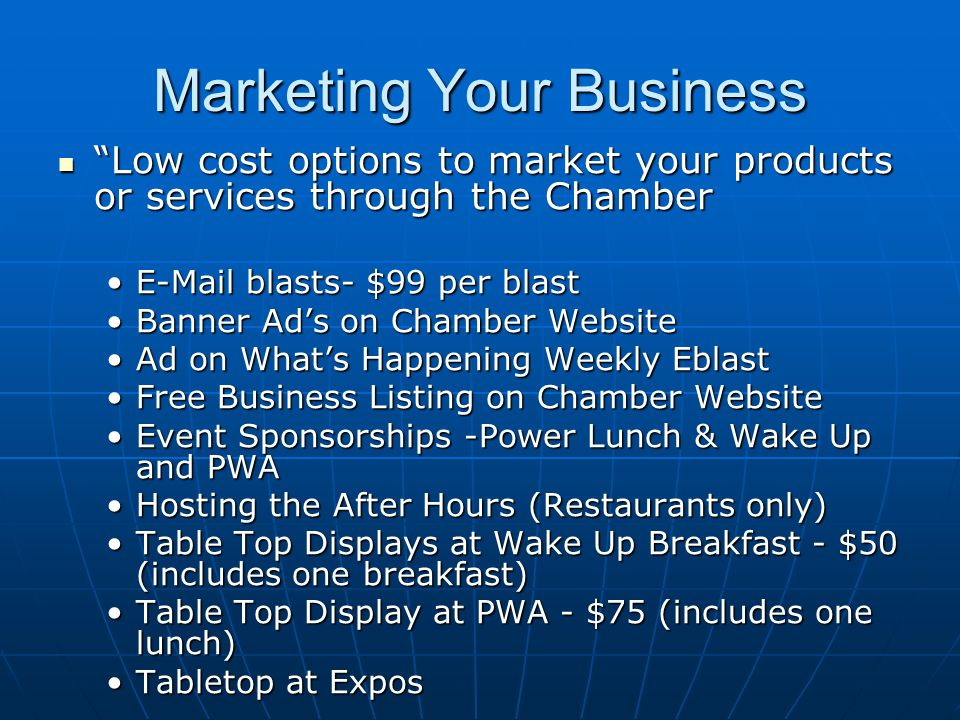 Marketing Your Business Low cost options to market your products or services through the Chamber Low cost options to market your products or services through the Chamber E-Mail blasts- $99 per blastE-Mail blasts- $99 per blast Banner Ad's on Chamber WebsiteBanner Ad's on Chamber Website Ad on What's Happening Weekly EblastAd on What's Happening Weekly Eblast Free Business Listing on Chamber WebsiteFree Business Listing on Chamber Website Event Sponsorships -Power Lunch & Wake Up and PWAEvent Sponsorships -Power Lunch & Wake Up and PWA Hosting the After Hours (Restaurants only)Hosting the After Hours (Restaurants only) Table Top Displays at Wake Up Breakfast - $50 (includes one breakfast)Table Top Displays at Wake Up Breakfast - $50 (includes one breakfast) Table Top Display at PWA - $75 (includes one lunch)Table Top Display at PWA - $75 (includes one lunch) Tabletop at ExposTabletop at Expos