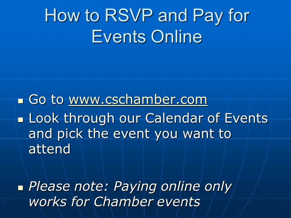 How to RSVP and Pay for Events Online Go to www.cschamber.com Go to www.cschamber.comwww.cschamber.com Look through our Calendar of Events and pick the event you want to attend Look through our Calendar of Events and pick the event you want to attend Please note: Paying online only works for Chamber events Please note: Paying online only works for Chamber events
