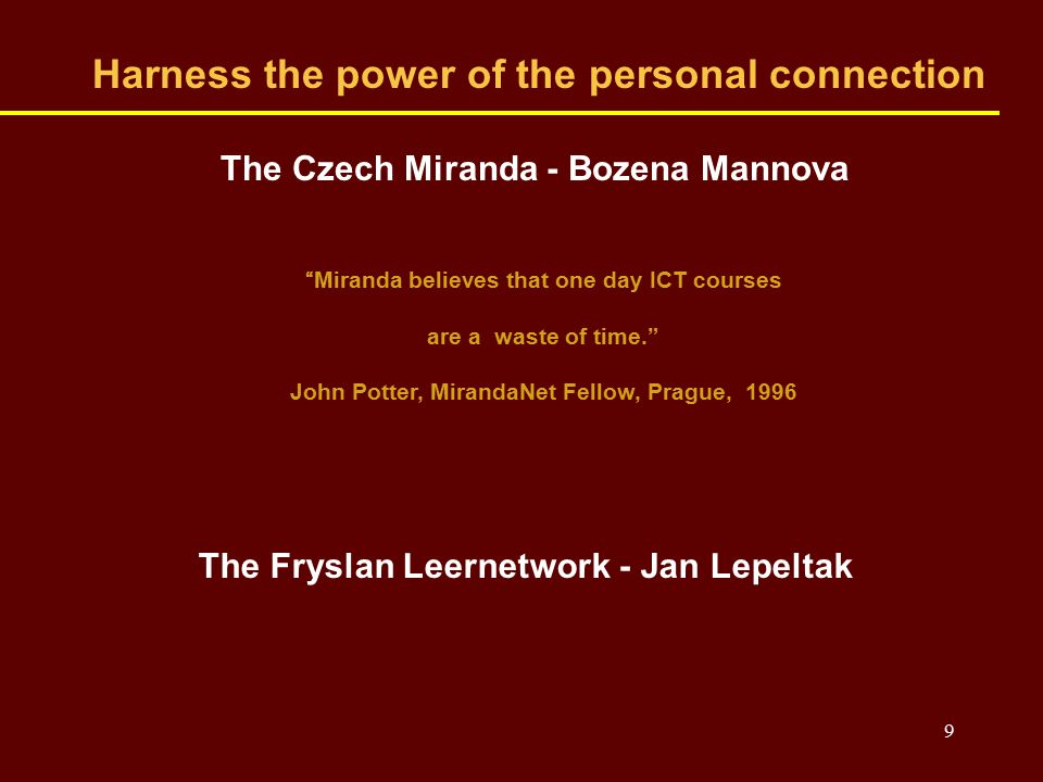 9 Harness the power of the personal connection The Czech Miranda - Bozena Mannova Miranda believes that one day ICT courses are a waste of time. John Potter, MirandaNet Fellow, Prague, 1996 The Fryslan Leernetwork - Jan Lepeltak