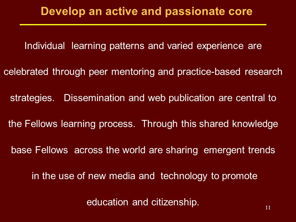 11 Develop an active and passionate core Individual learning patterns and varied experience are celebrated through peer mentoring and practice-based research strategies.