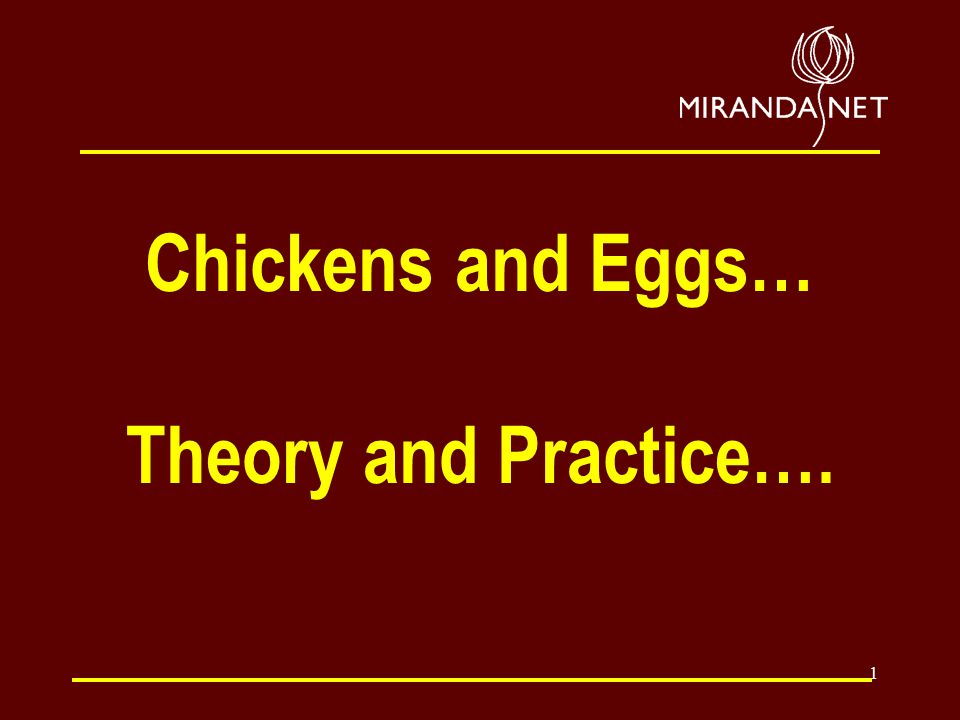 1 Chickens and Eggs… Theory and Practice….