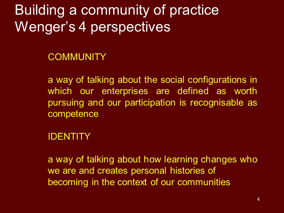 4 Building a community of practice Wenger's 4 perspectives COMMUNITY a way of talking about the social configurations in which our enterprises are defined as worth pursuing and our participation is recognisable as competence IDENTITY a way of talking about how learning changes who we are and creates personal histories of becoming in the context of our communities