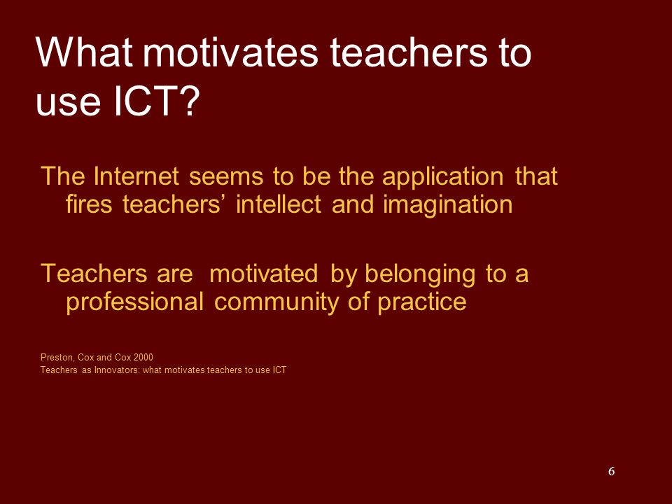 6 What motivates teachers to use ICT? The Internet seems to be the application that fires teachers' intellect and imagination Teachers are motivated b
