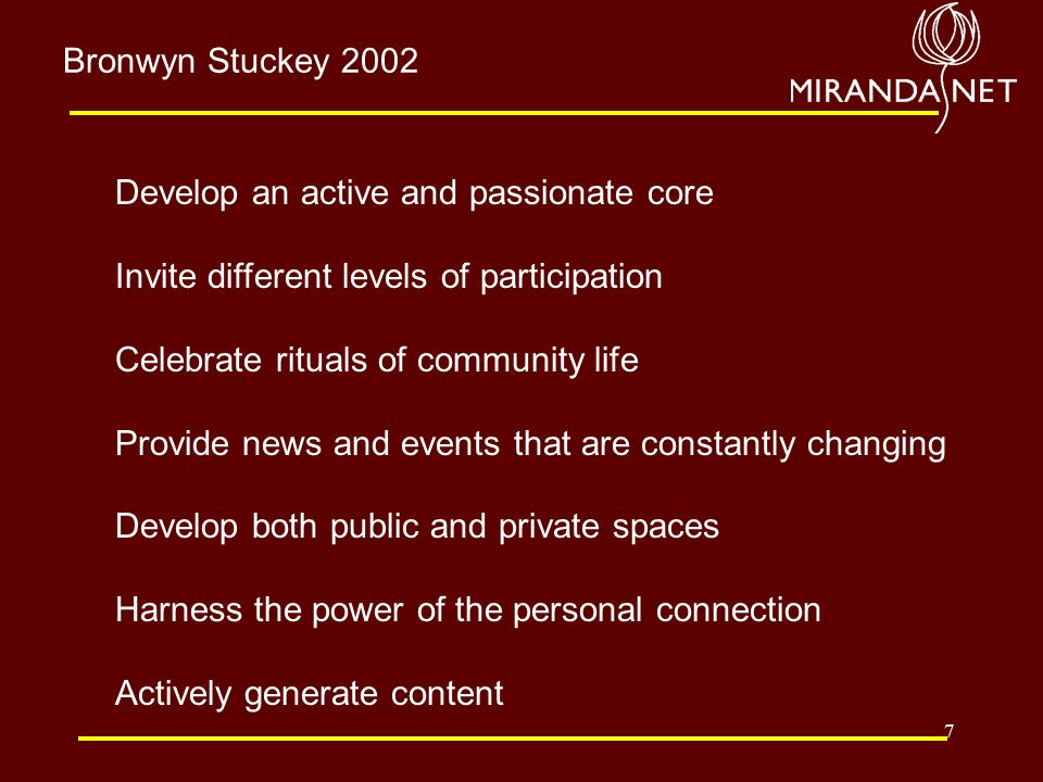 7 Develop an active and passionate core Invite different levels of participation Celebrate rituals of community life Provide news and events that are constantly changing Develop both public and private spaces Harness the power of the personal connection Actively generate content Bronwyn Stuckey 2002