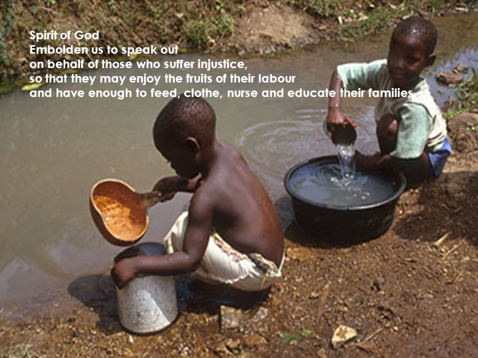 Spirit of God Embolden us to speak out on behalf of those who suffer injustice, so that they may enjoy the fruits of their labour and have enough to feed, clothe, nurse and educate their families.