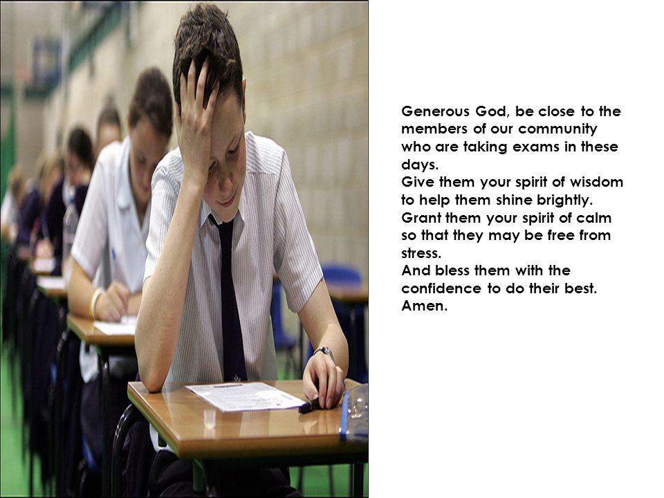 Generous God, be close to the members of our community who are taking exams in these days.