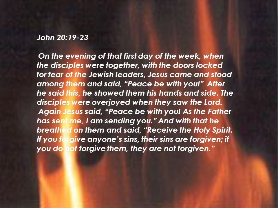 John 20:19-23 On the evening of that first day of the week, when the disciples were together, with the doors locked for fear of the Jewish leaders, Jesus came and stood among them and said, Peace be with you! After he said this, he showed them his hands and side.