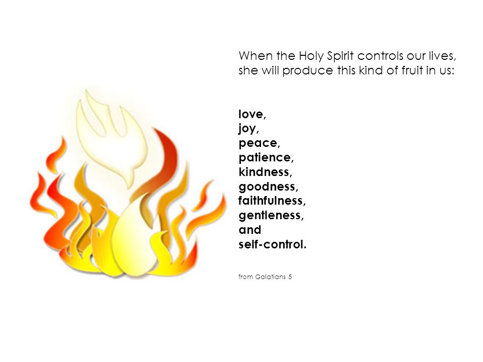 When the Holy Spirit controls our lives, she will produce this kind of fruit in us: love, joy, peace, patience, kindness, goodness, faithfulness, gentleness, and self-control.