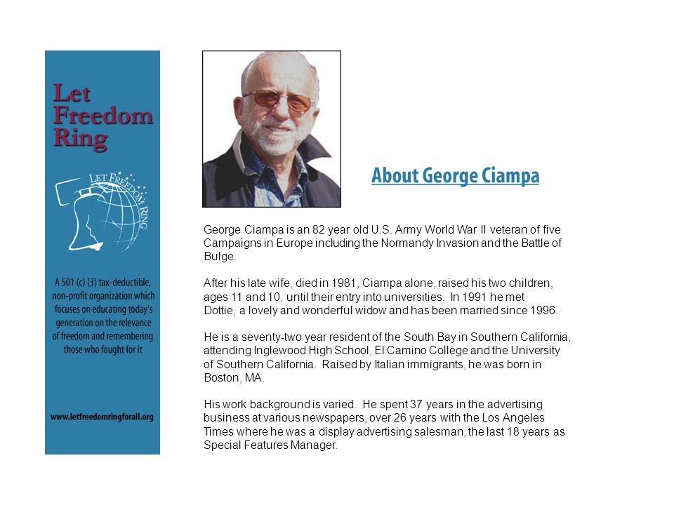 George Ciampa is an 82 year old U.S. Army World War II veteran of five Campaigns in Europe including the Normandy Invasion and the Battle of Bulge. Af