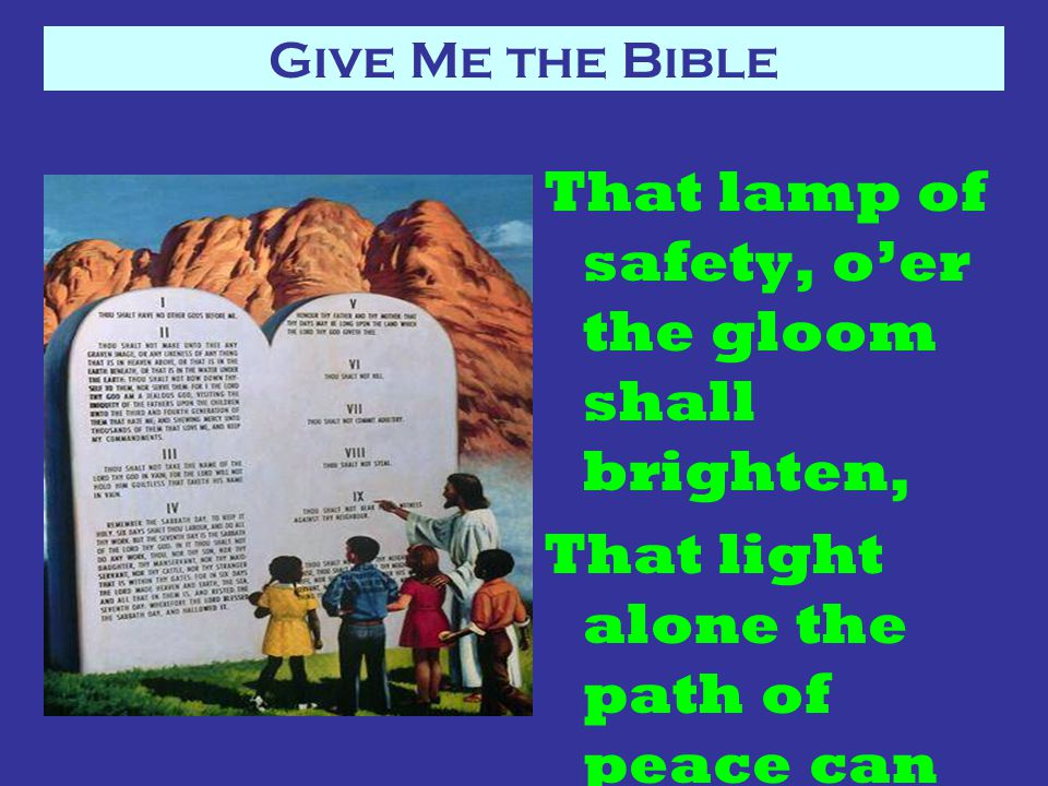 Give Me the Bible That lamp of safety, o'er the gloom shall brighten, That light alone the path of peace can show.