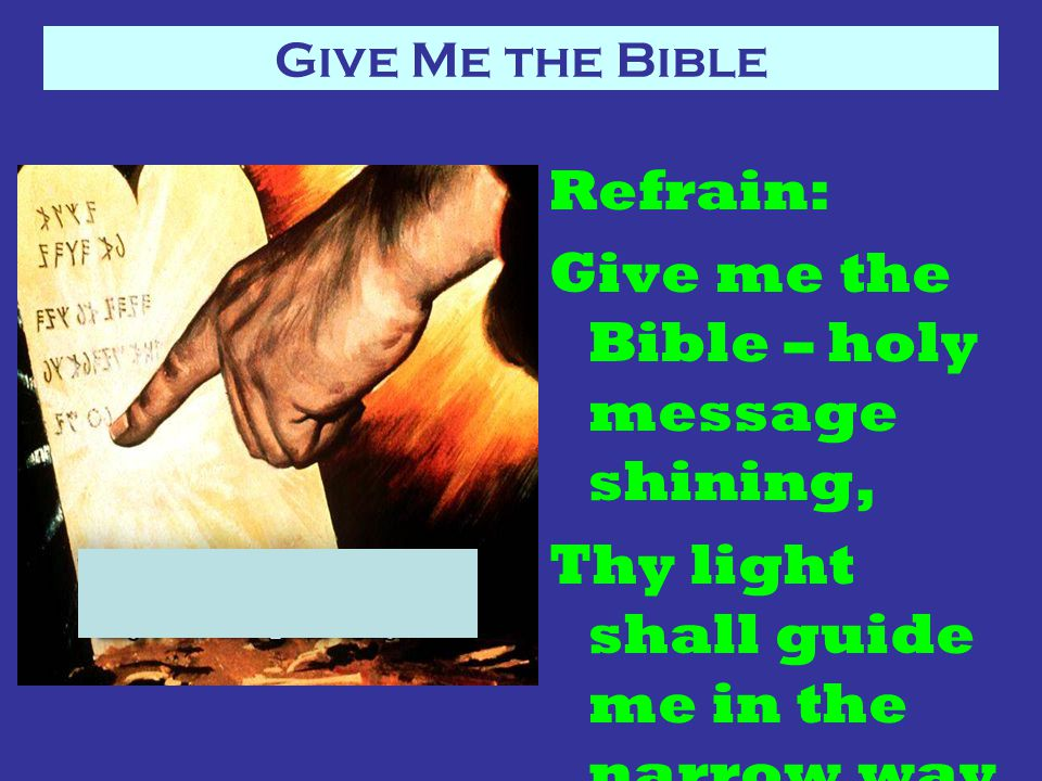 Refrain: Give me the Bible – holy message shining, Thy light shall guide me in the narrow way.