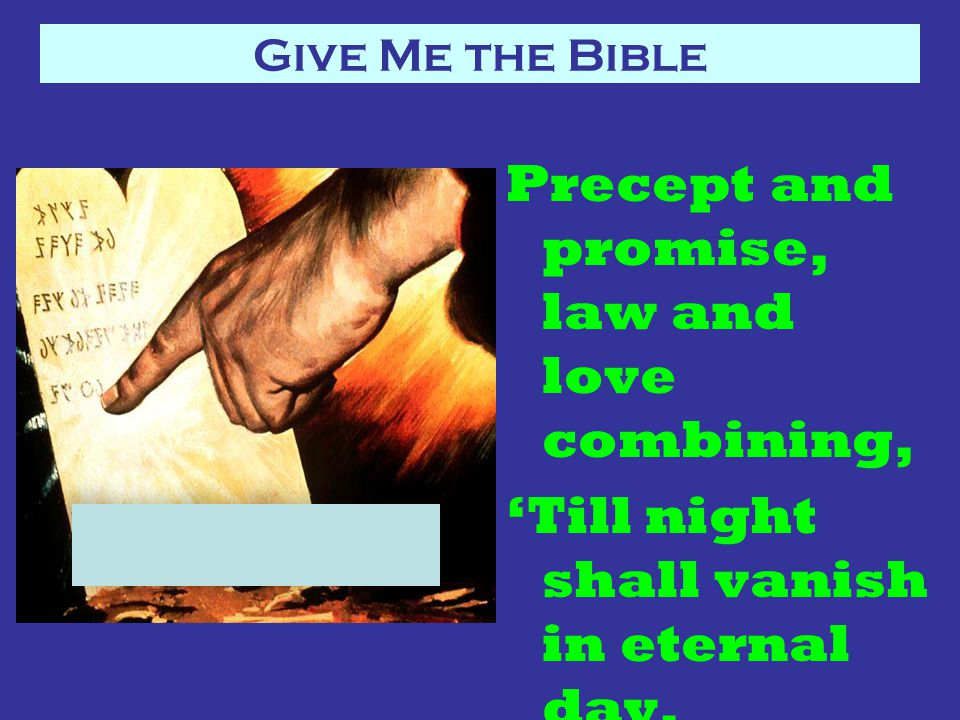 Precept and promise, law and love combining, 'Till night shall vanish in eternal day.