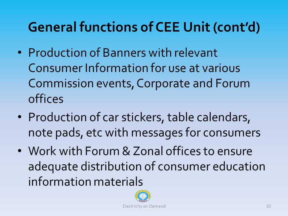 General functions of CEE Unit (cont'd) Production of Banners with relevant Consumer Information for use at various Commission events, Corporate and Forum offices Production of car stickers, table calendars, note pads, etc with messages for consumers Work with Forum & Zonal offices to ensure adequate distribution of consumer education information materials Electricity on Demand10