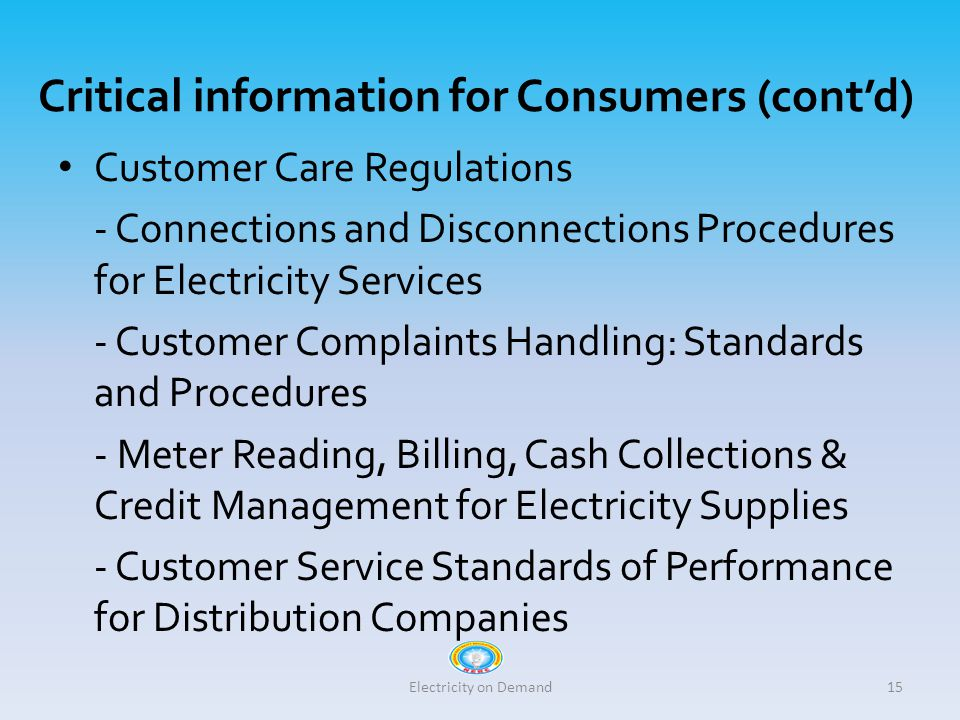 Critical information for Consumers (cont'd) Customer Care Regulations - Connections and Disconnections Procedures for Electricity Services - Customer Complaints Handling: Standards and Procedures - Meter Reading, Billing, Cash Collections & Credit Management for Electricity Supplies - Customer Service Standards of Performance for Distribution Companies Electricity on Demand15