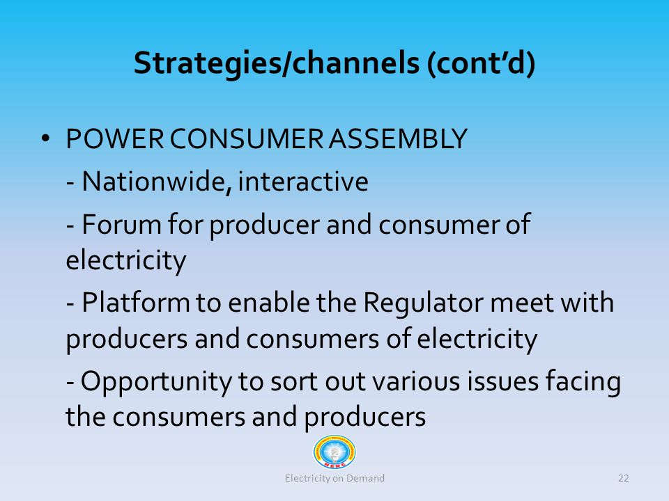 Strategies/channels (cont'd) POWER CONSUMER ASSEMBLY - Nationwide, interactive - Forum for producer and consumer of electricity - Platform to enable the Regulator meet with producers and consumers of electricity - Opportunity to sort out various issues facing the consumers and producers Electricity on Demand22