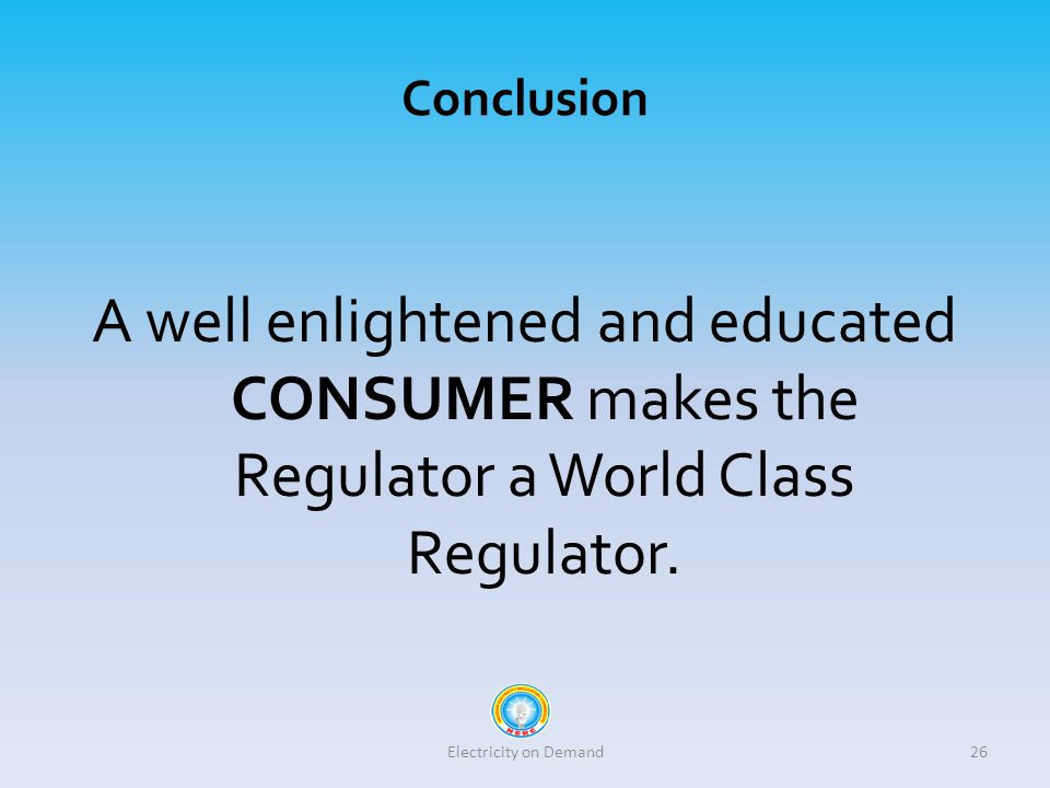 Conclusion A well enlightened and educated CONSUMER makes the Regulator a World Class Regulator.