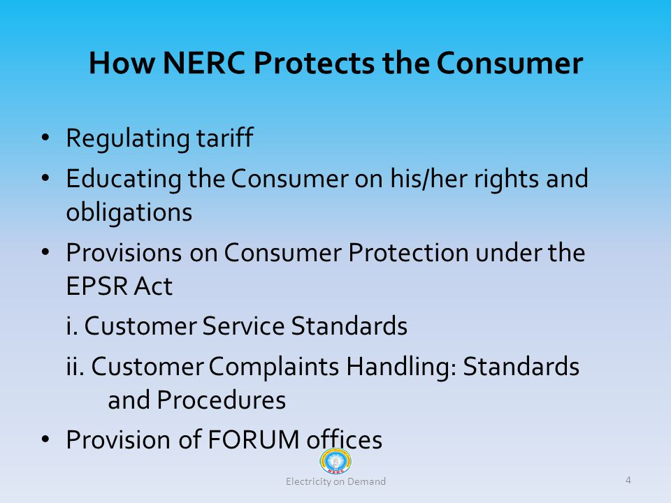 How NERC Protects the Consumer Regulating tariff Educating the Consumer on his/her rights and obligations Provisions on Consumer Protection under the EPSR Act i.
