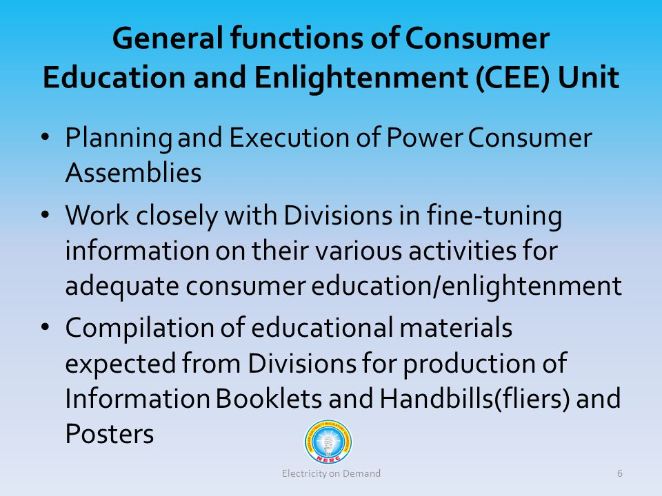 General functions of Consumer Education and Enlightenment (CEE) Unit Planning and Execution of Power Consumer Assemblies Work closely with Divisions in fine-tuning information on their various activities for adequate consumer education/enlightenment Compilation of educational materials expected from Divisions for production of Information Booklets and Handbills(fliers) and Posters Electricity on Demand6