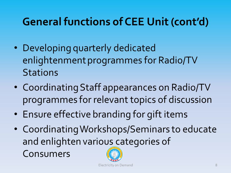 General functions of CEE Unit (cont'd) Developing quarterly dedicated enlightenment programmes for Radio/TV Stations Coordinating Staff appearances on Radio/TV programmes for relevant topics of discussion Ensure effective branding for gift items Coordinating Workshops/Seminars to educate and enlighten various categories of Consumers Electricity on Demand8