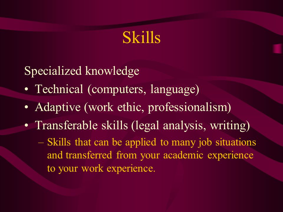 Skills Specialized knowledge Technical (computers, language) Adaptive (work ethic, professionalism) Transferable skills (legal analysis, writing) –Ski