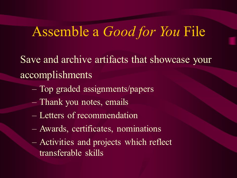 Assemble a Good for You File Save and archive artifacts that showcase your accomplishments –Top graded assignments/papers –Thank you notes, emails –Le