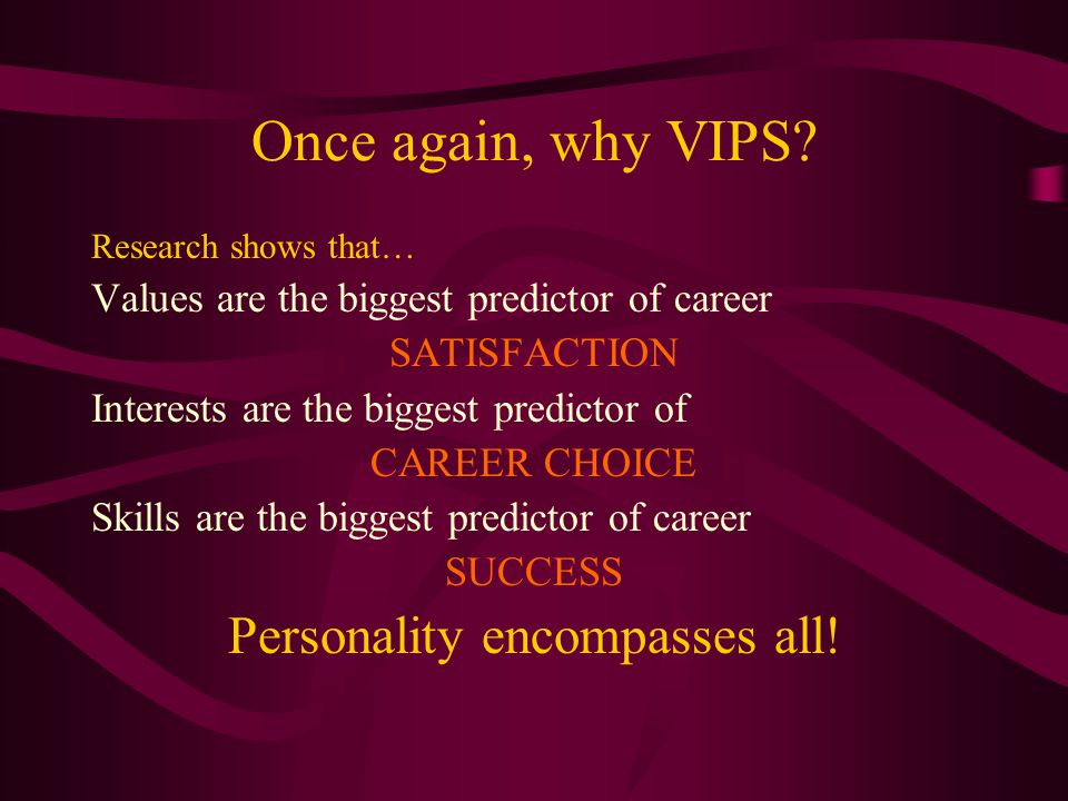 Once again, why VIPS? Research shows that… Values are the biggest predictor of career SATISFACTION Interests are the biggest predictor of CAREER CHOIC