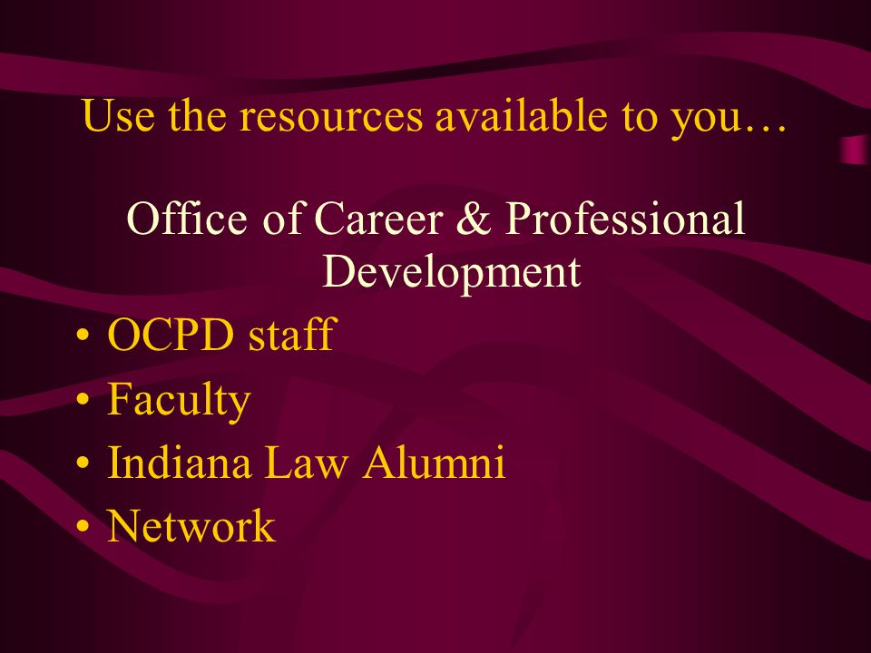 Use the resources available to you… Office of Career & Professional Development OCPD staff Faculty Indiana Law Alumni Network