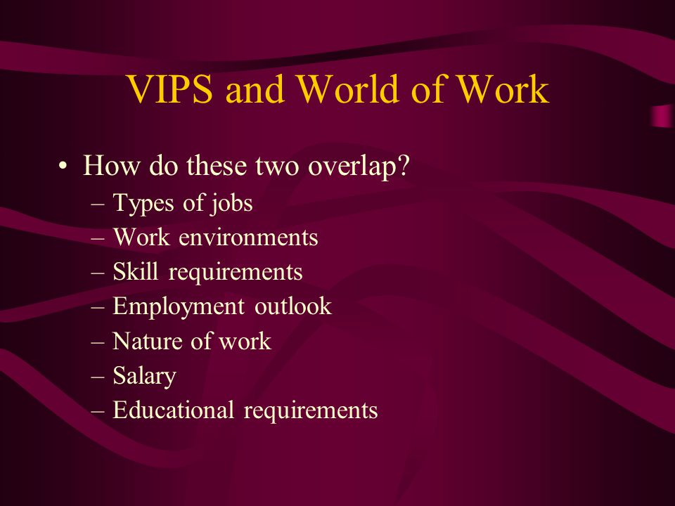 VIPS and World of Work How do these two overlap? –Types of jobs –Work environments –Skill requirements –Employment outlook –Nature of work –Salary –Ed