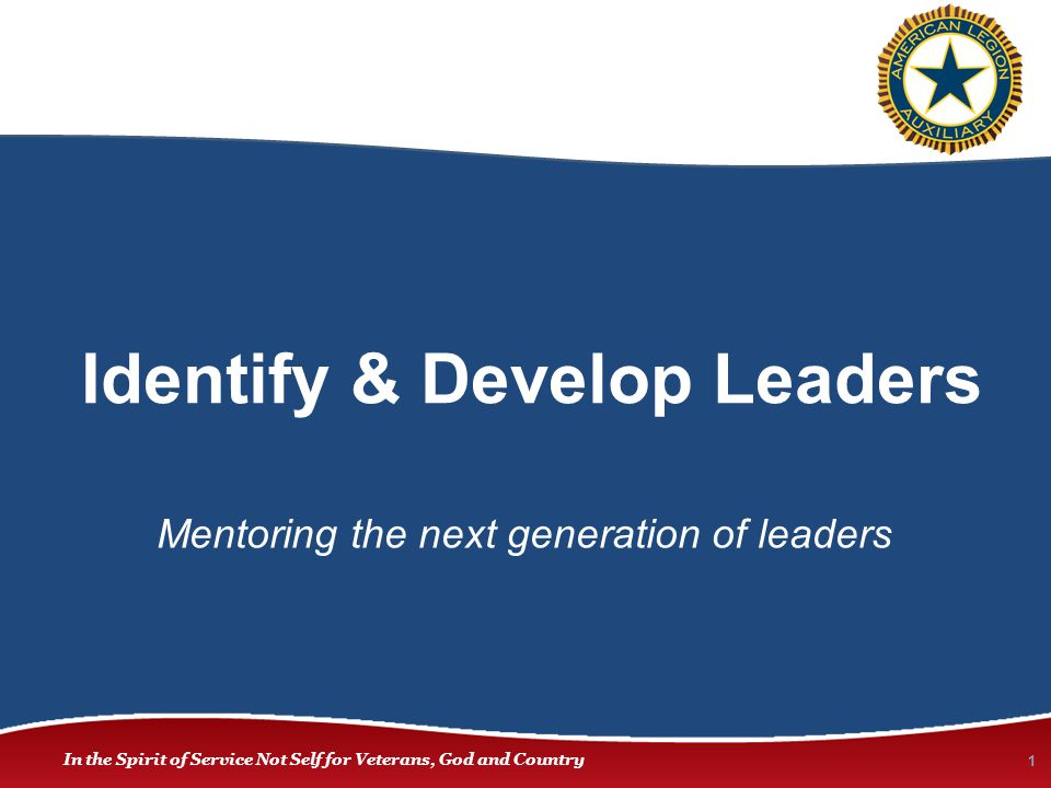 In the Spirit of Service Not Self for Veterans, God and Country Identify & Develop Leaders 1 Mentoring the next generation of leaders