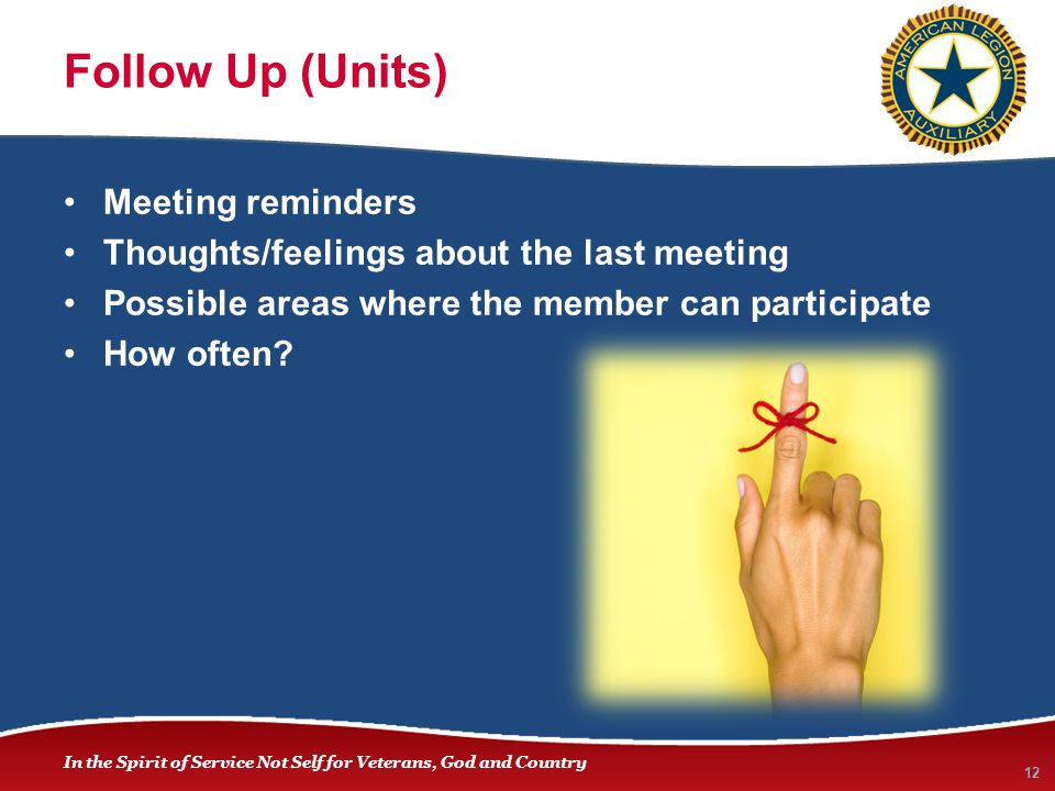 In the Spirit of Service Not Self for Veterans, God and Country Follow Up (Units) Meeting reminders Thoughts/feelings about the last meeting Possible