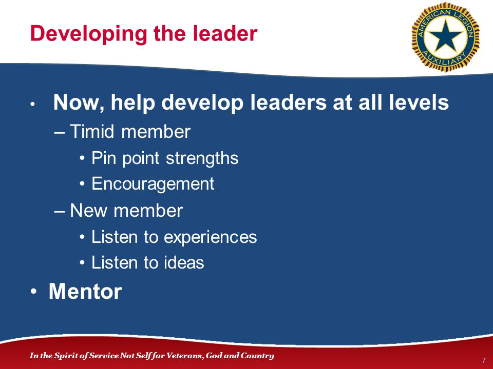 In the Spirit of Service Not Self for Veterans, God and Country Developing the leader Now, help develop leaders at all levels –Timid member Pin point