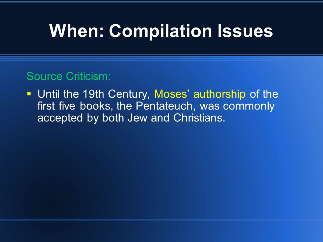 When: Compilation Issues Source Criticism:  Until the 19th Century, Moses' authorship of the first five books, the Pentateuch, was commonly accepted by both Jew and Christians.