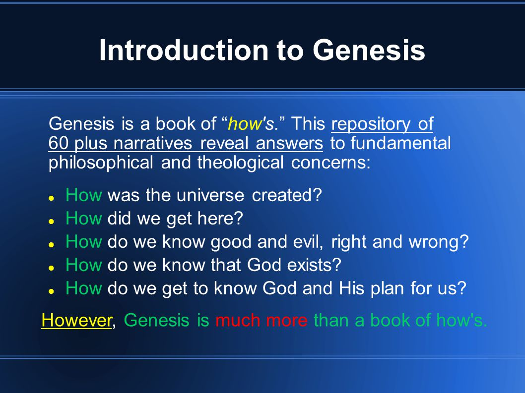 Introduction to Genesis Genesis is a book of how s. This repository of 60 plus narratives reveal answers to fundamental philosophical and theological concerns: How was the universe created.