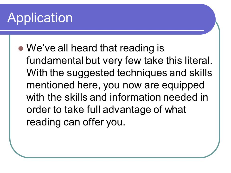 Application We've all heard that reading is fundamental but very few take this literal. With the suggested techniques and skills mentioned here, you n