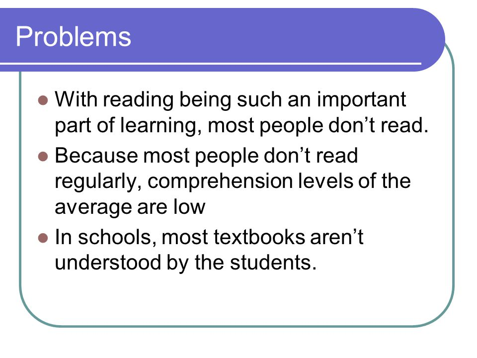 Problems With reading being such an important part of learning, most people don't read. Because most people don't read regularly, comprehension levels