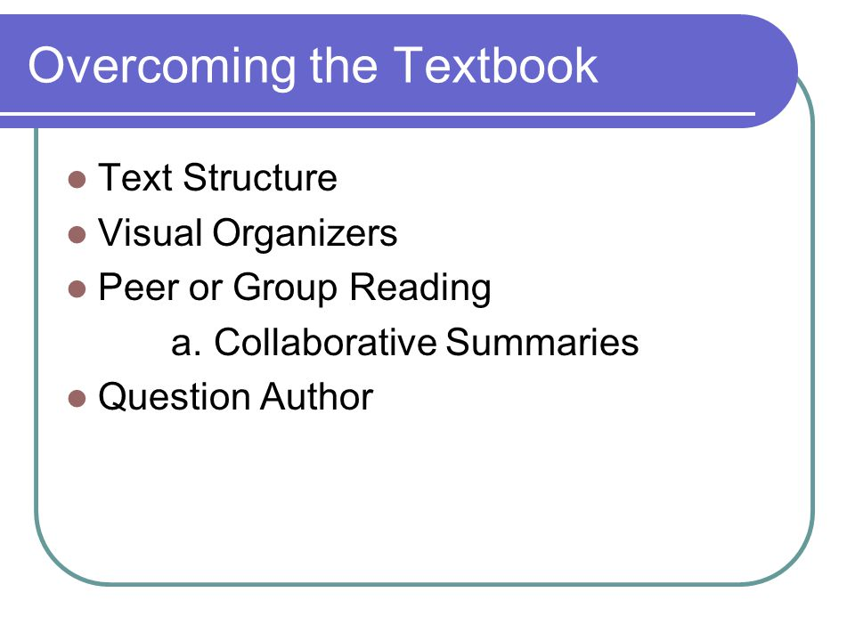 Overcoming the Textbook Text Structure Visual Organizers Peer or Group Reading a. Collaborative Summaries Question Author