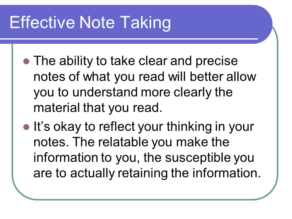 Effective Note Taking The ability to take clear and precise notes of what you read will better allow you to understand more clearly the material that